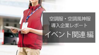 空調服・空調風神服 導入企業レポート 「イベント関連業 編」